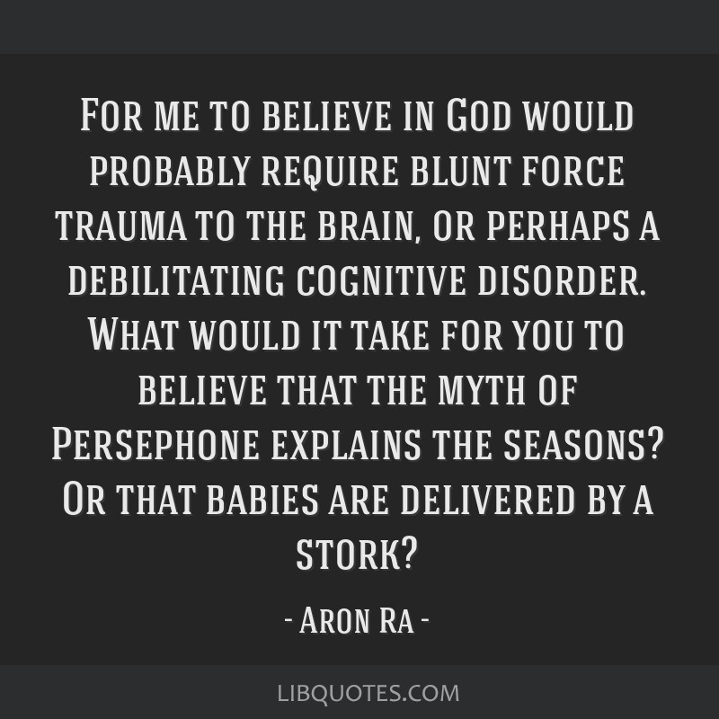 For me to believe in God would probably require blunt force trauma to the brain, or perhaps a debilitating cognitive disorder. What would it take for ...