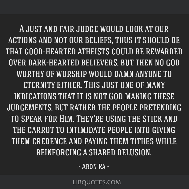 A just and fair judge would look at our actions and not our beliefs, thus it should be that good-hearted atheists could be rewarded over dark-hearted ...