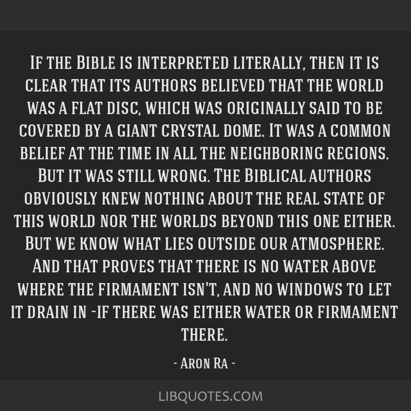 If the Bible is interpreted literally, then it is clear that its authors believed that the world was a flat disc, which was originally said to be...