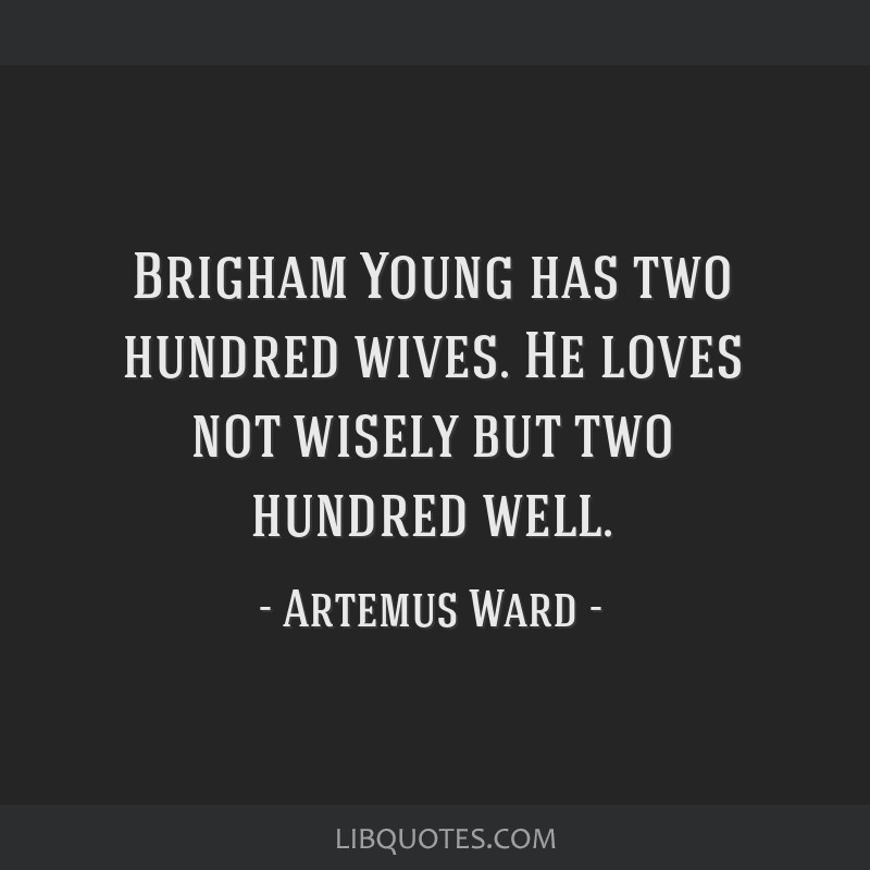 Brigham Young has two hundred wives. He loves not wisely but two hundred well.