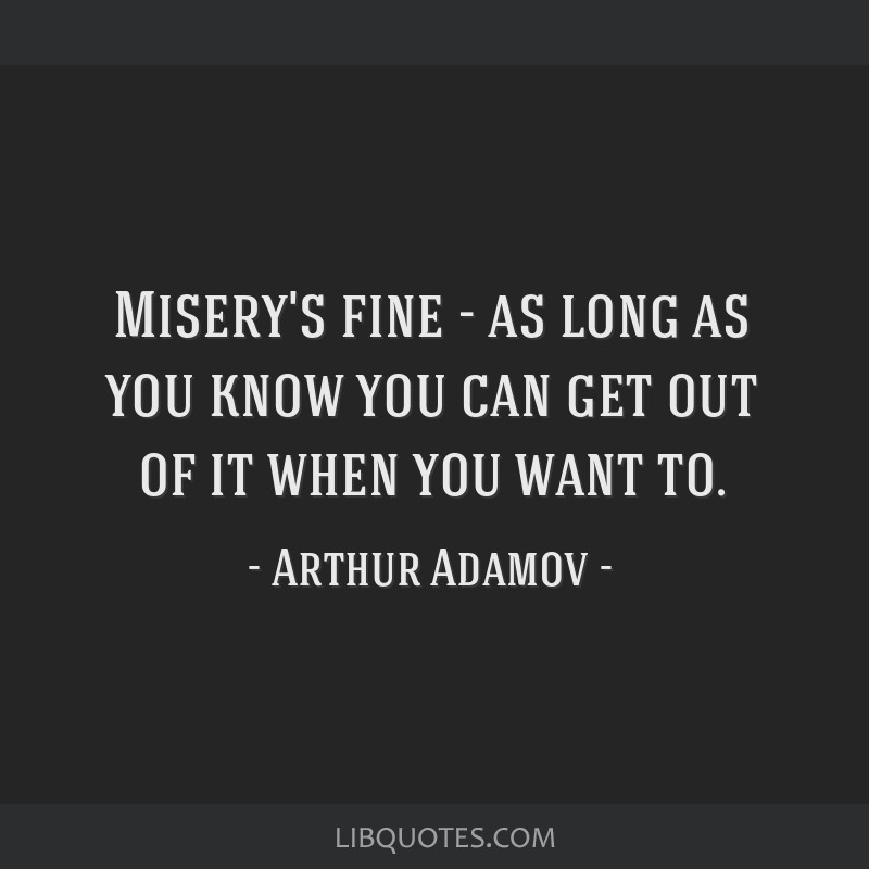 Misery's fine - as long as you know you can get out of it when you want to.