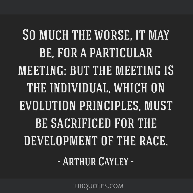 So much the worse, it may be, for a particular meeting: but the meeting is the individual, which on evolution principles, must be sacrificed for the...