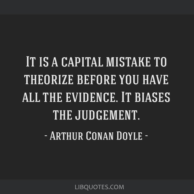 It is a capital mistake to theorize before you have all the evidence. It biases the judgement.
