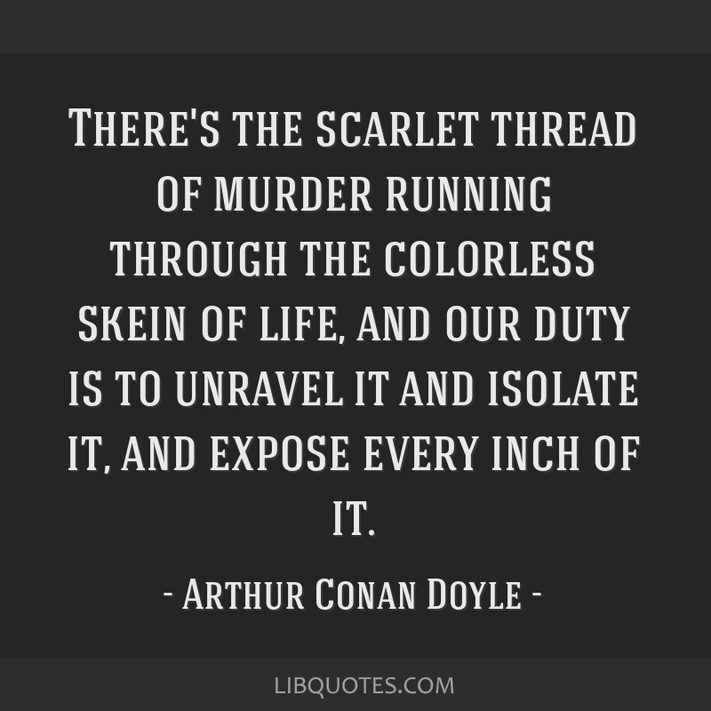 There's the scarlet thread of murder running through the colorless skein of life, and our duty is to unravel it and isolate it, and expose every inch ...