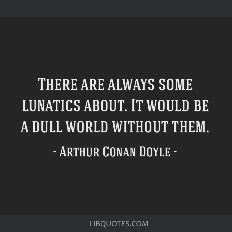 There are always some lunatics about. It would be a dull world without them.