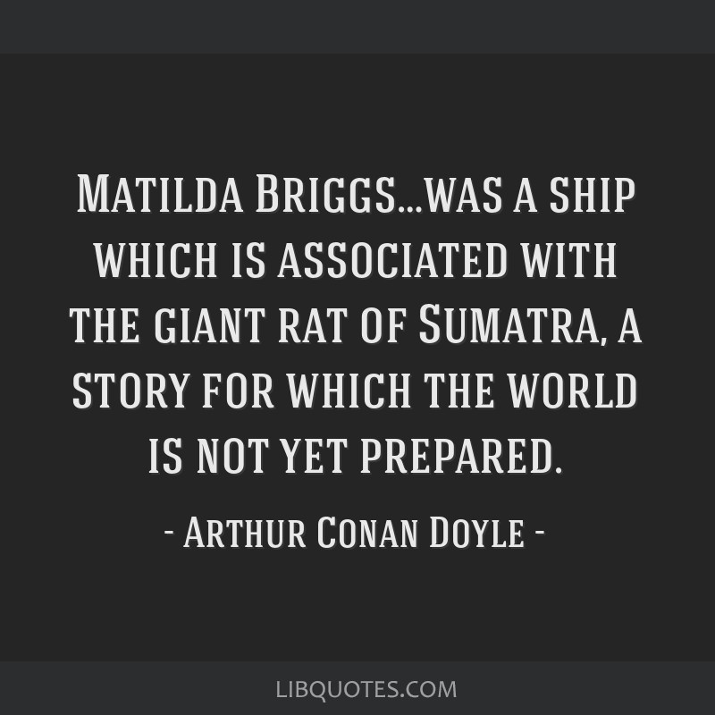 Matilda Briggs…was a ship which is associated with the giant rat of Sumatra, a story for which the world is not yet prepared.