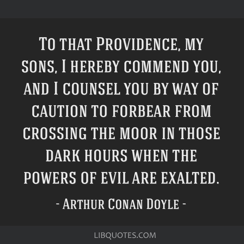 To that Providence, my sons, I hereby commend you, and I counsel you by way of caution to forbear from crossing the moor in those dark hours when the ...