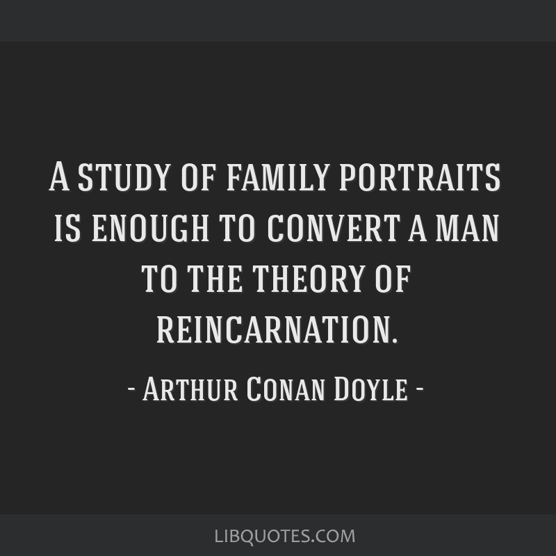 A study of family portraits is enough to convert a man to the theory of reincarnation.