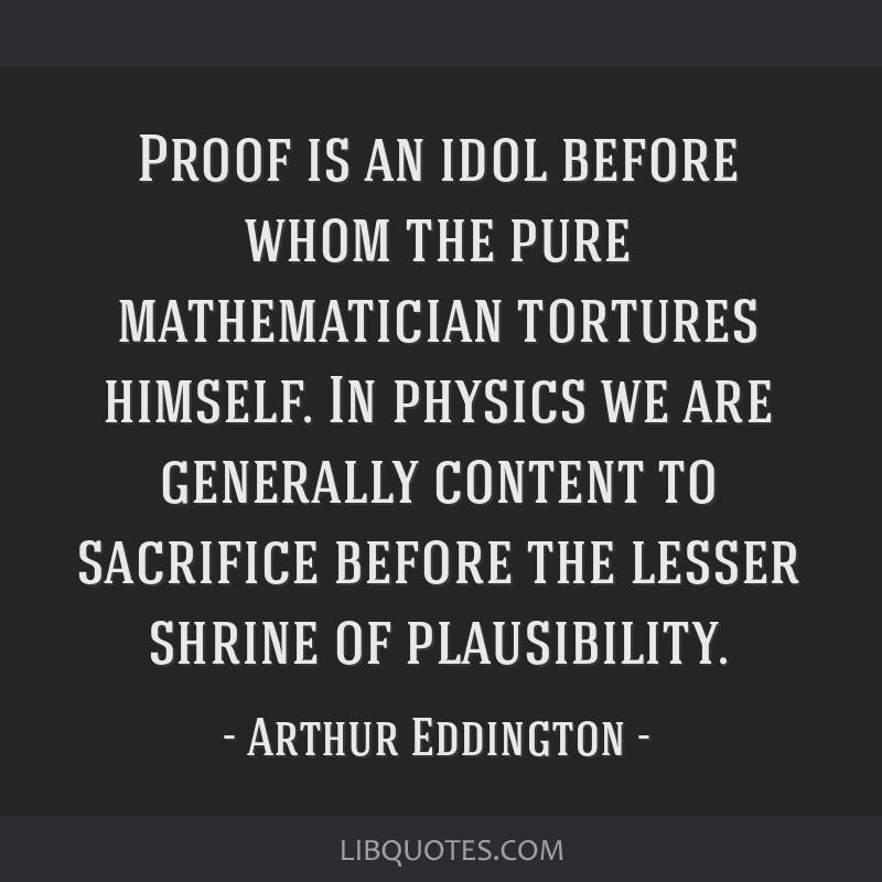 Proof is an idol before whom the pure mathematician tortures himself. In physics we are generally content to sacrifice before the lesser shrine of...