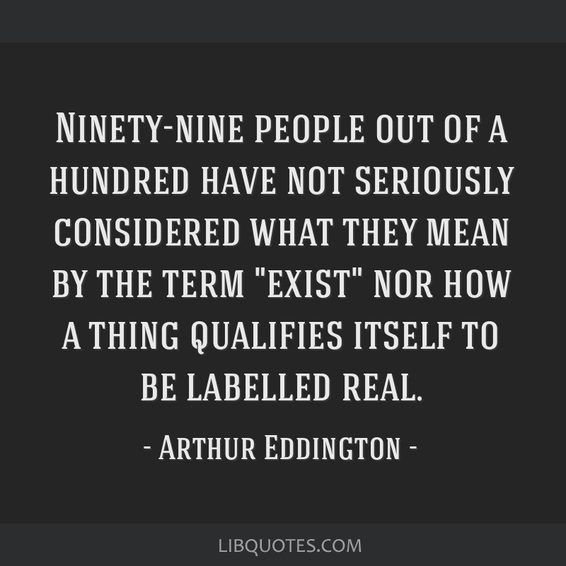 Ninety-nine people out of a hundred have not seriously considered what they mean by the term exist nor how a thing qualifies itself to be labelled...