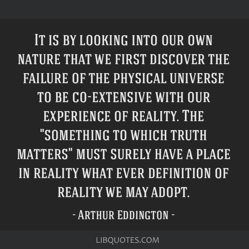 It is by looking into our own nature that we first discover the failure of the physical universe to be co-extensive with our experience of reality....