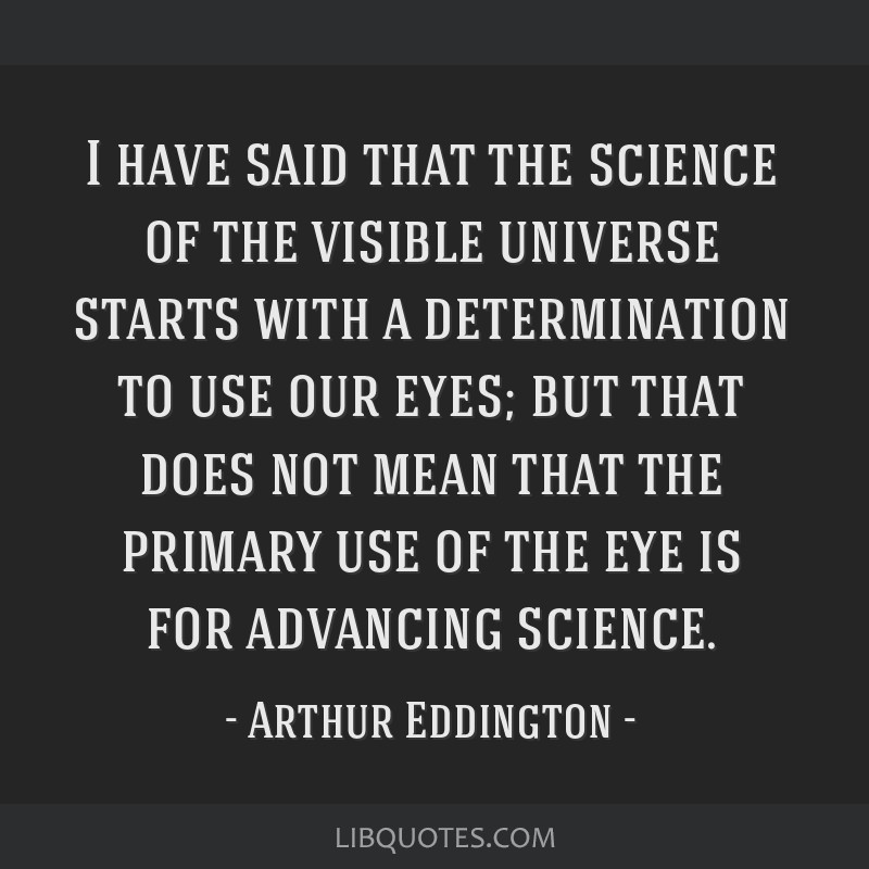 I have said that the science of the visible universe starts with a determination to use our eyes; but that does not mean that the primary use of the...