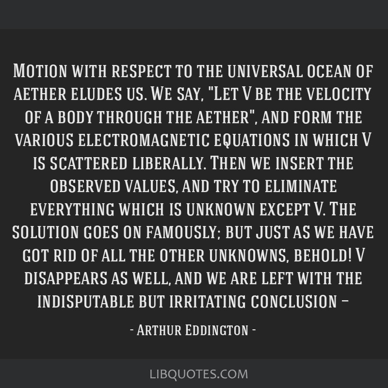 Motion with respect to the universal ocean of aether eludes us. We say, Let V be the velocity of a body through the aether, and form the various...
