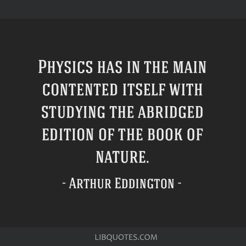 Physics has in the main contented itself with studying the abridged edition of the book of nature.