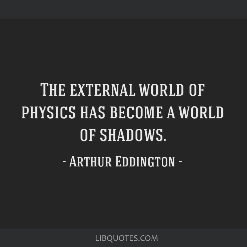 The external world of physics has become a world of shadows.