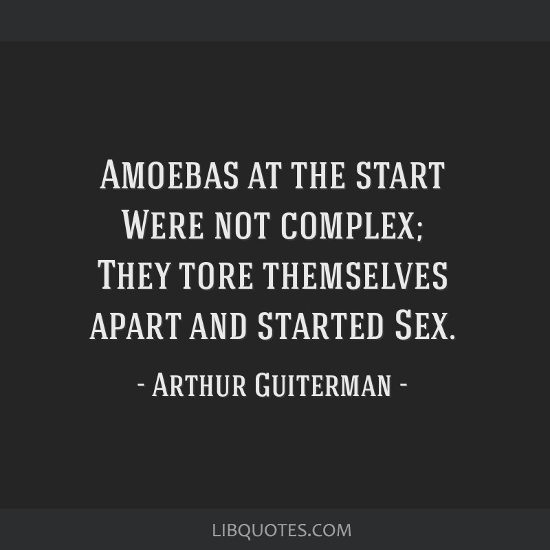 Amoebas at the start Were not complex; They tore themselves apart and started Sex.