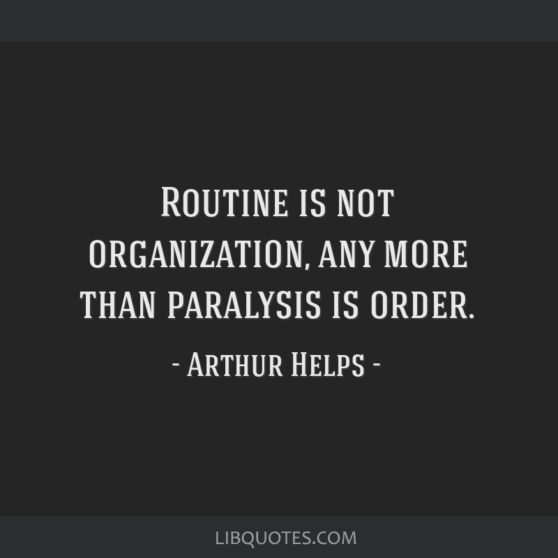 Routine is not organization, any more than paralysis is order.