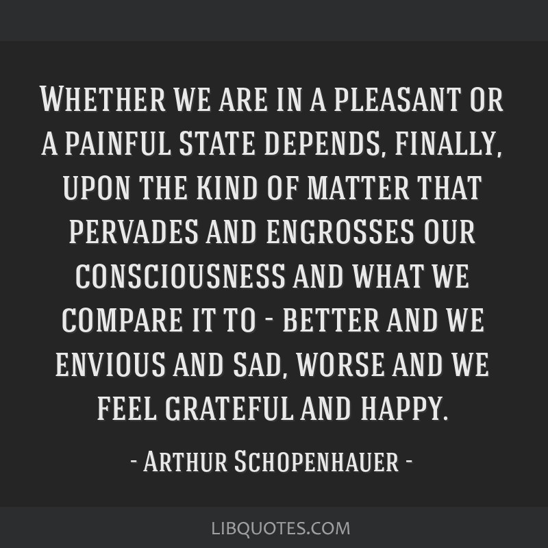 Whether we are in a pleasant or a painful state depends, finally, upon the kind of matter that pervades and engrosses our consciousness and what we...