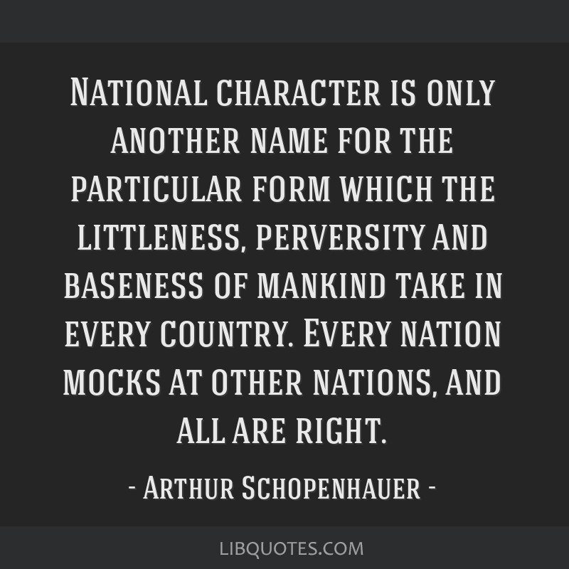 National character is only another name for the particular form which the littleness, perversity and baseness of mankind take in every country. Every ...