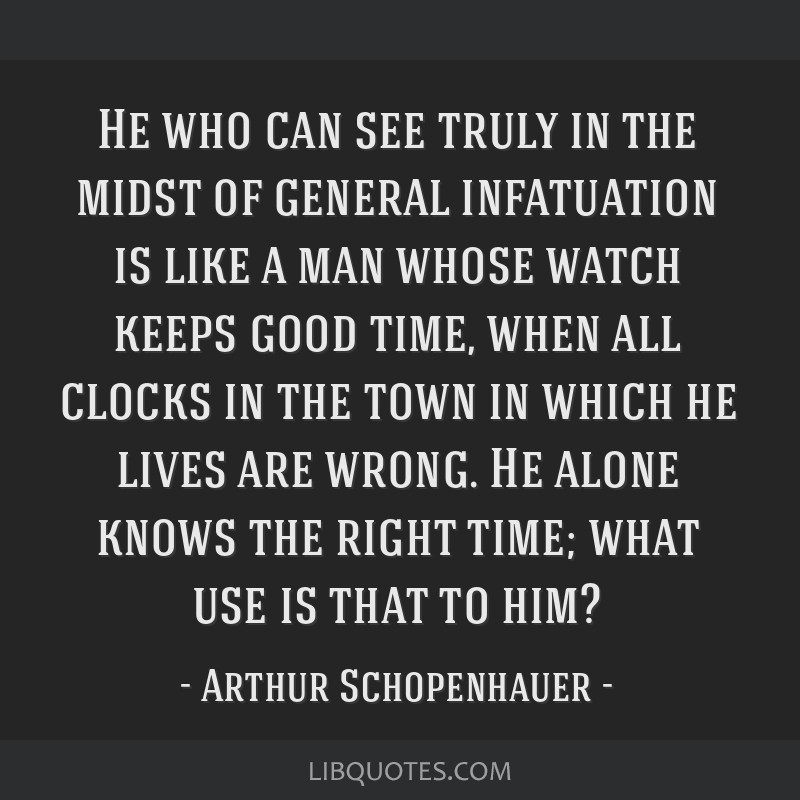 He who can see truly in the midst of general infatuation is like a man whose watch keeps good time, when all clocks in the town in which he lives are ...