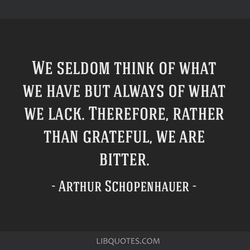 We seldom think of what we have but always of what we lack. Therefore, rather than grateful, we are bitter.