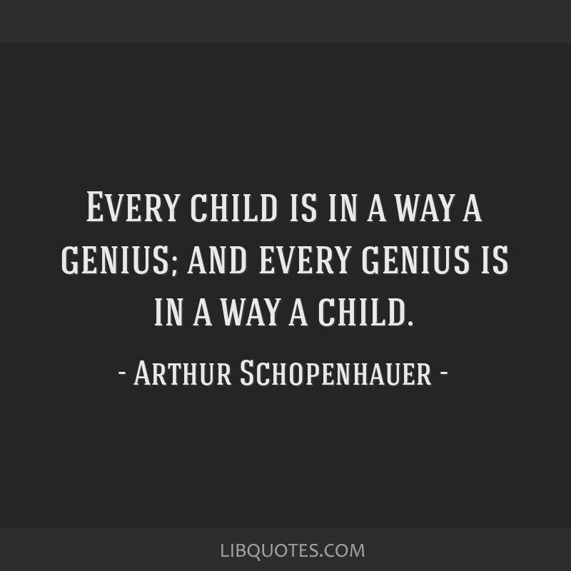 Every child is in a way a genius; and every genius is in a way a child.