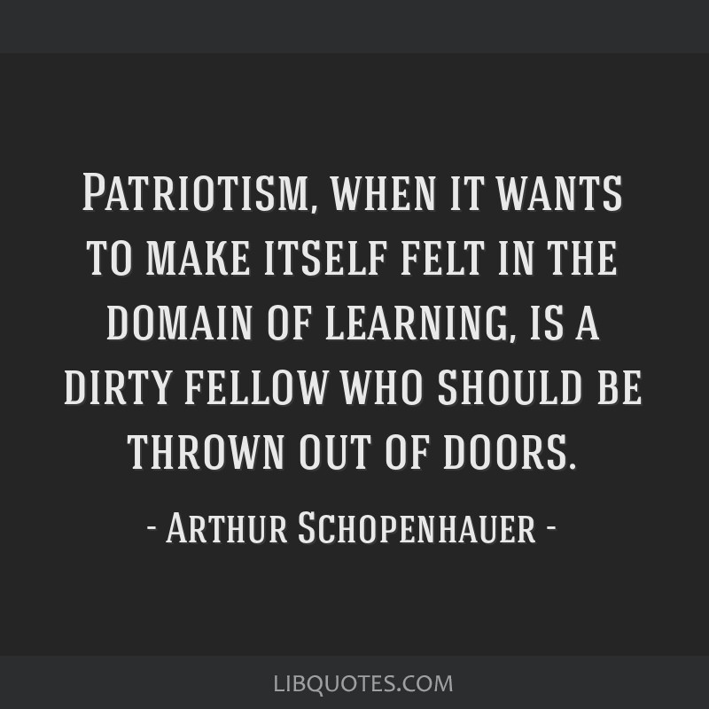 Patriotism, when it wants to make itself felt in the domain of learning, is a dirty fellow who should be thrown out of doors.