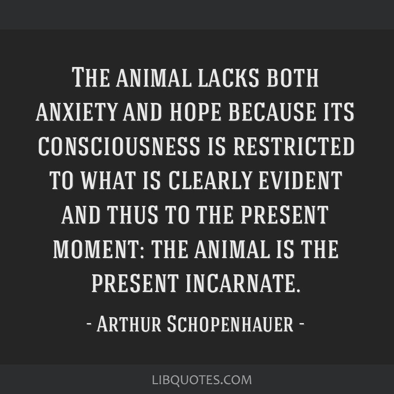 The animal lacks both anxiety and hope because its consciousness is restricted to what is clearly evident and thus to the present moment: the animal...