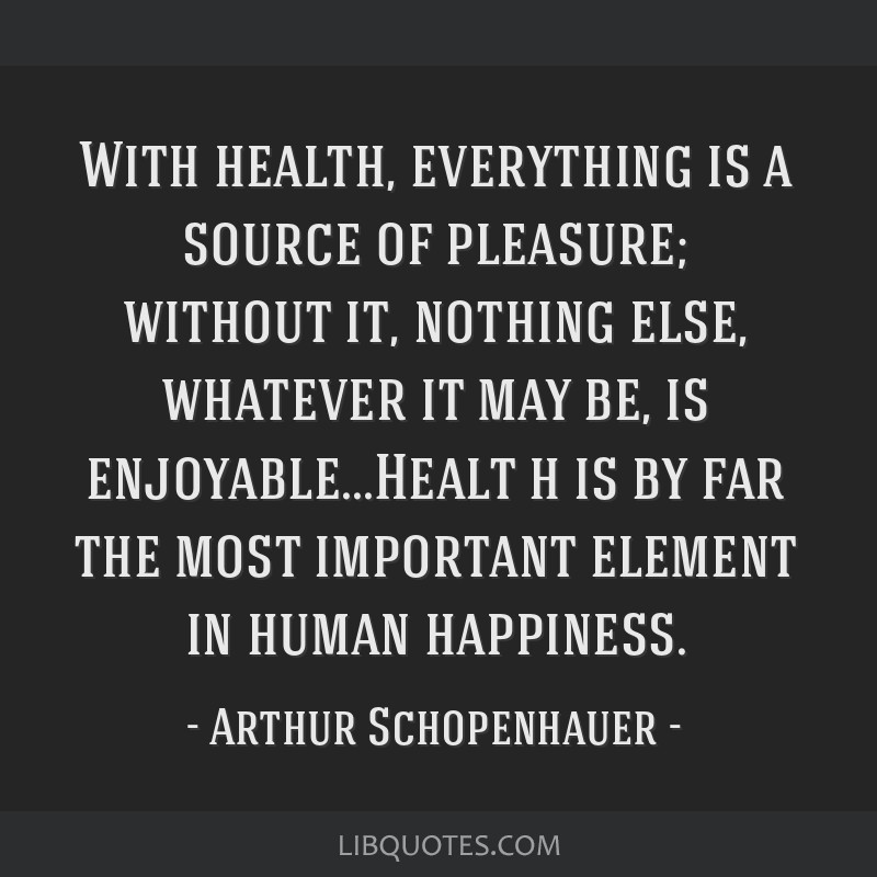 With health, everything is a source of pleasure; without it, nothing else, whatever it may be, is enjoyable...Healt h is by far the most important...