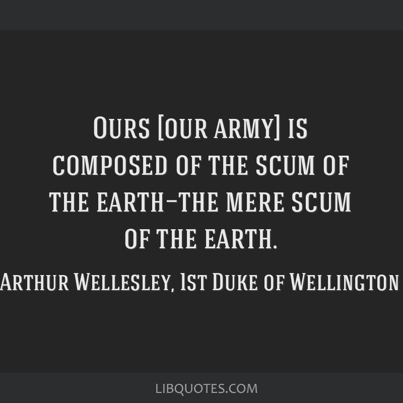 Ours [our army] is composed of the scum of the earth—the mere scum of the earth.