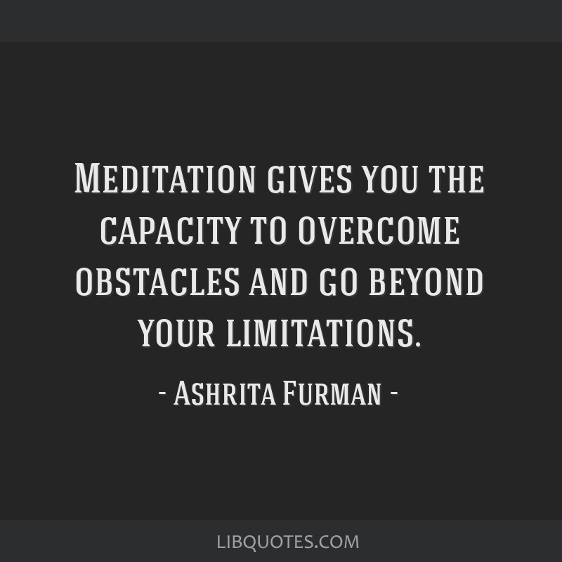 Meditation gives you the capacity to overcome obstacles and go beyond your limitations.