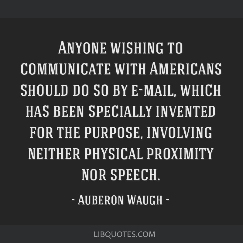 Anyone wishing to communicate with Americans should do so by e-mail, which has been specially invented for the purpose, involving neither physical...
