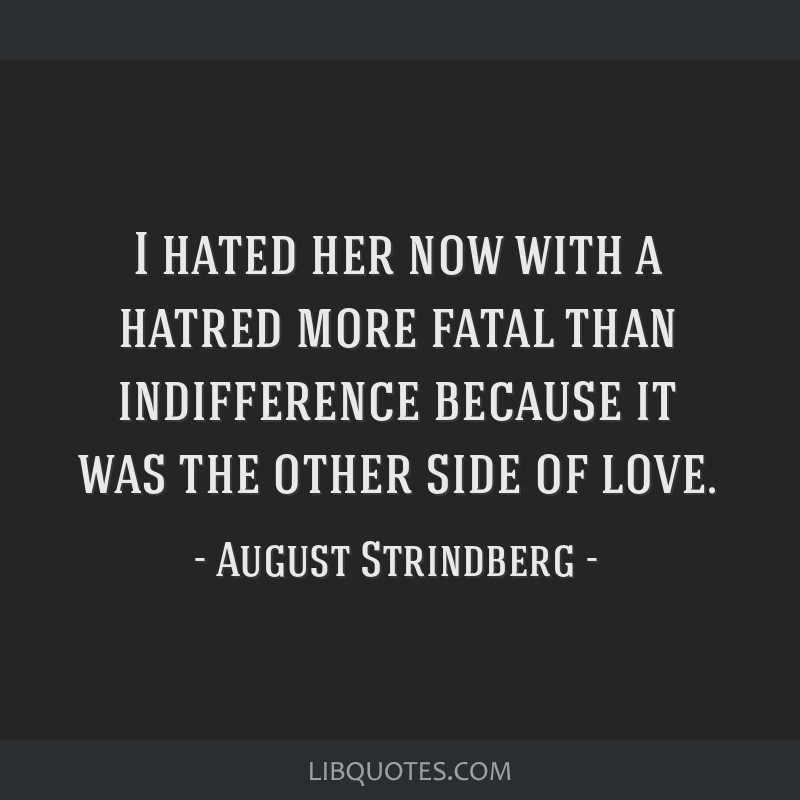 I hated her now with a hatred more fatal than indifference because it was the other side of love.
