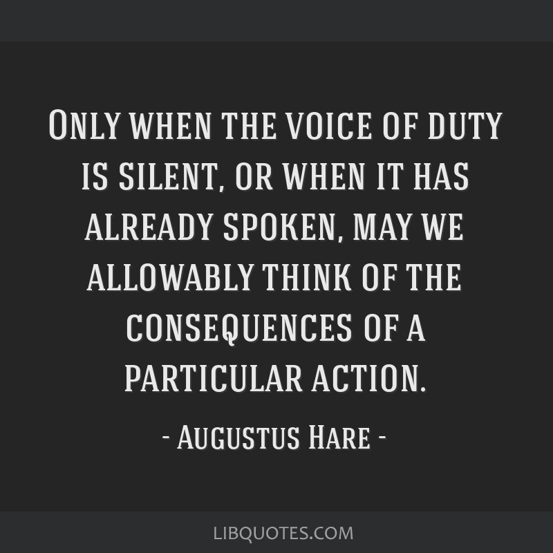 Only when the voice of duty is silent, or when it has already spoken, may we allowably think of the consequences of a particular action.