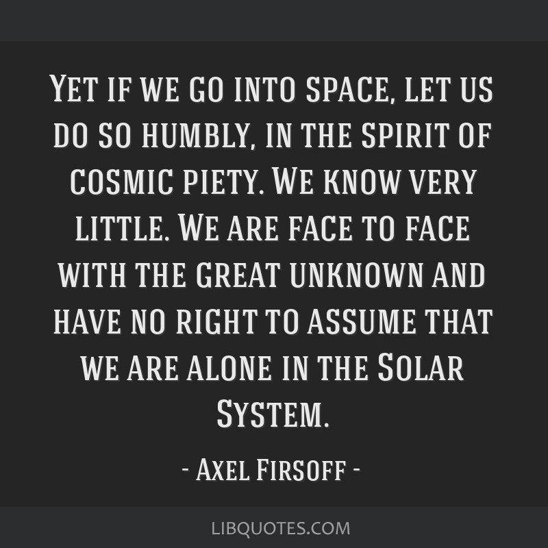 Yet if we go into space, let us do so humbly, in the spirit of cosmic piety. We know very little. We are face to face with the great unknown and have ...