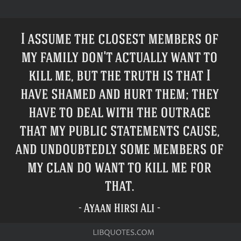 I assume the closest members of my family don't actually want to kill me, but the truth is that I have shamed and hurt them; they have to deal with...