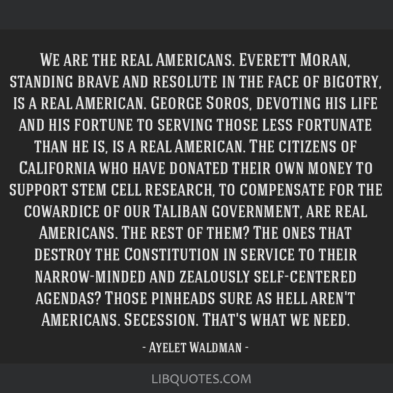 We are the real Americans. Everett Moran, standing brave and resolute in the face of bigotry, is a real American. George Soros, devoting his life and ...