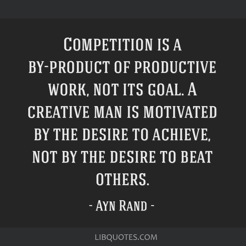 Competition is a by-product of productive work, not its goal. A creative man is motivated by the desire to achieve, not by the desire to beat others.