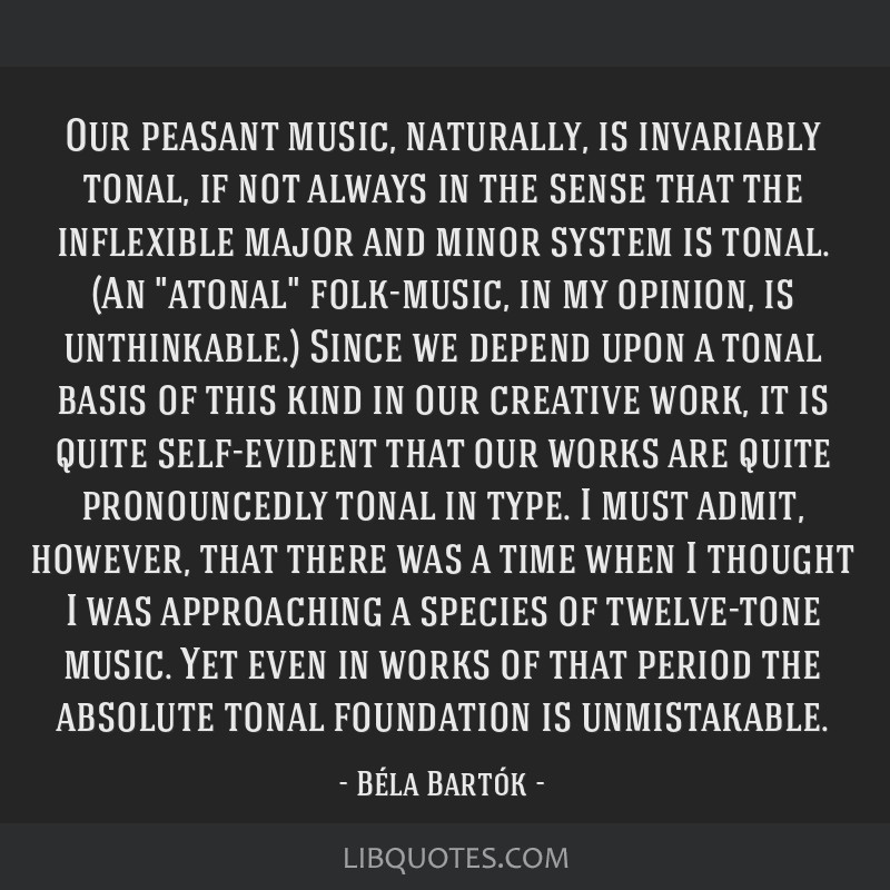 Our peasant music, naturally, is invariably tonal, if not always in the sense that the inflexible major and minor system is tonal. (An atonal...
