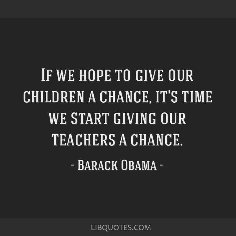 If we hope to give our children a chance, it's time we start giving our teachers a chance.