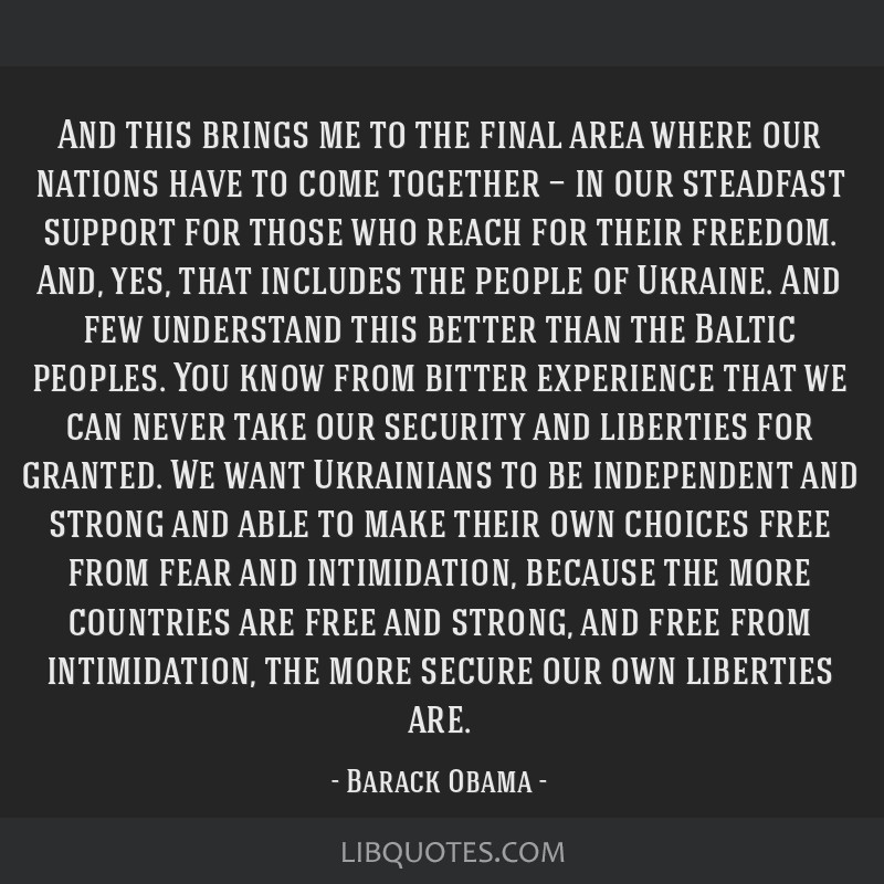 And this brings me to the final area where our nations have to come together — in our steadfast support for those who reach for their freedom. And, ...