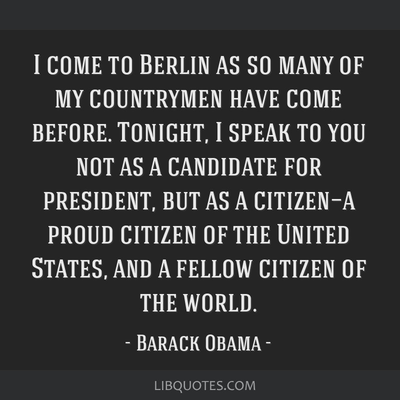 I come to Berlin as so many of my countrymen have come before. Tonight, I speak to you not as a candidate for president, but as a citizen—a proud...