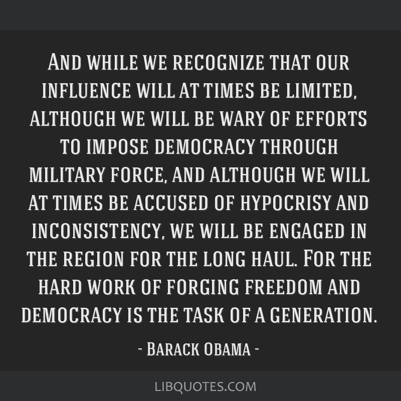 And while we recognize that our influence will at times be limited, although we will be wary of efforts to impose democracy through military force,...