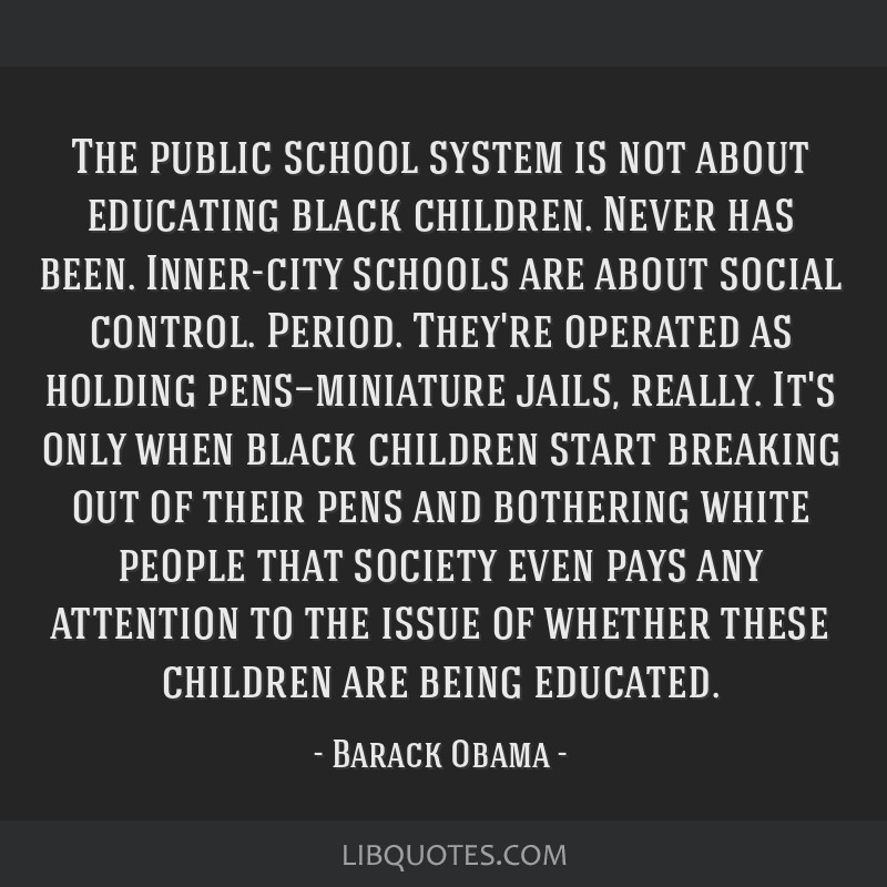 The public school system is not about educating black children. Never has been. Inner-city schools are about social control. Period. They're operated ...
