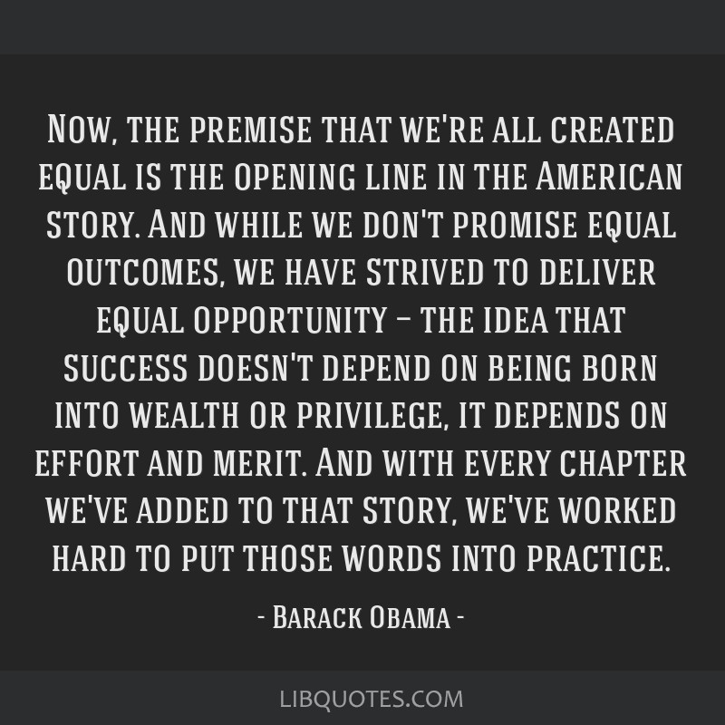 Now, the premise that we're all created equal is the opening line in the American story. And while we don't promise equal outcomes, we have strived...
