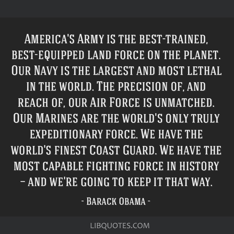 America's Army is the best-trained, best-equipped land force on the planet. Our Navy is the largest and most lethal in the world. The precision of,...