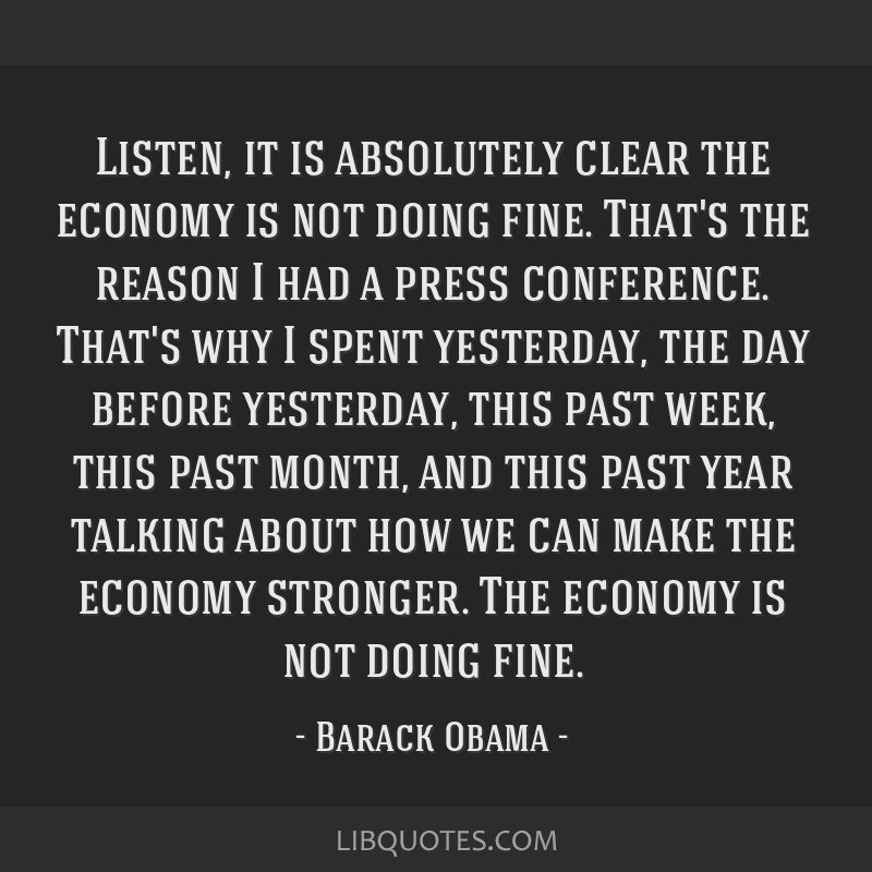 Listen, it is absolutely clear the economy is not doing fine. That's the reason I had a press conference. That's why I spent yesterday, the day...