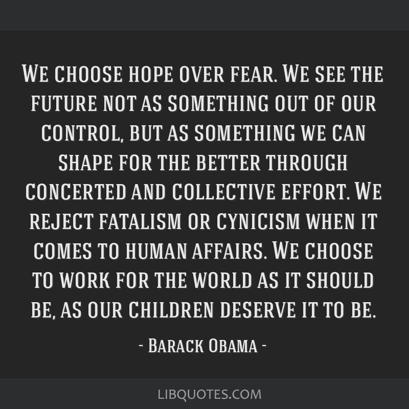 We choose hope over fear. We see the future not as something out of our control, but as something we can shape for the better through concerted and...