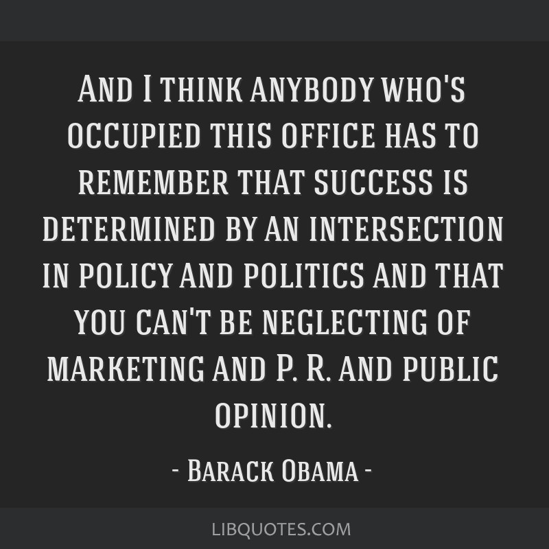 And I think anybody who's occupied this office has to remember that success is determined by an intersection in policy and politics and that you...