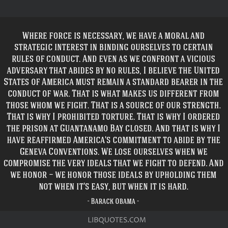 Where force is necessary, we have a moral and strategic interest in binding ourselves to certain rules of conduct. And even as we confront a vicious...